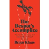 The Despot's Accomplice : How the West is Aiding and Abetting the Decline of Democracy