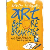 Art Before Breakfast : A Zillion Ways to Be More Creative, No Matter How Busy You Are