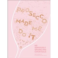 Prosecco Made Me Do It : 60 Seriously Sparkling Cocktails