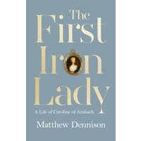 The First Iron Lady : A Life of Caroline of Ansbach