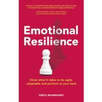 Emotional Resilience : Know What it Takes to be Agile, Adaptable and Perform at Your Best
