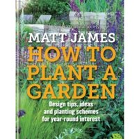 RHS How to Plant a Garden: Design tricks, ideas and planting schemes for year-round interest by Matt James, Royal...