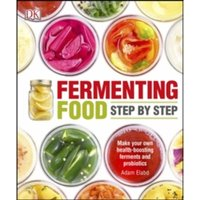 Fermenting Foods Step-by-Step : Make Your Own Health-Boosting Ferments and Probiotics