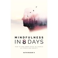 Mindfulness in 8 Days : How to Find Inner Peace in a World of Stress and Anxiety