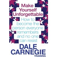 Make Yourself Unforgettable : How to Become the Person Everyone Remembers and No One Can Resist
