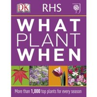 RHS What Plant When : More than 1,000 Top Plants for Every Season