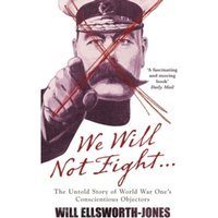 We Will Not Fight : The Untold Story of WW1's Conscientious Objectors