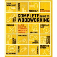 Complete Guide to Woodworking : All the Essential Techniques and Skills You Need