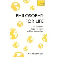 Philosophy for Life: Teach Yourself : The Ideas That Shape Our World and How To Use Them