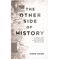 The Other Side of History : A Unique View of Momentous Events from the Last 60 Years