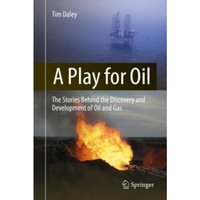 A Play for Oil : The Stories Behind the Discovery and Development of Oil and Gas