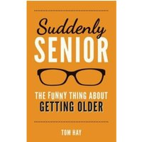 Suddenly Senior: The Funny Thing About Getting Older by Tom Hay (Hardback, 2016)