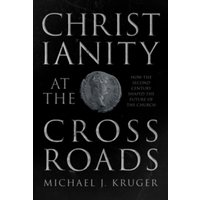Christianity at the Crossroads : How the Second Century Shaped the Future of the Church