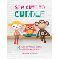 Sew Cute to Cuddle : 12 Easy Soft Toy and Stuffed Animal Sewing Patterns