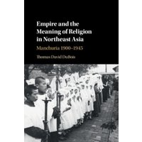 Empire and the Meaning of Religion in Northeast Asia : Manchuria 1900-1945