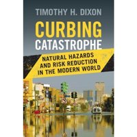 Curbing Catastrophe: Natural Hazards and Risk Reduction in the Modern World by Timothy H. Dixon (Hardback, 2017)