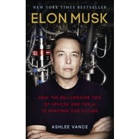 Elon Musk : How the Billionaire CEO of SpaceX and Tesla is Shaping our Future Paperback / Softback
