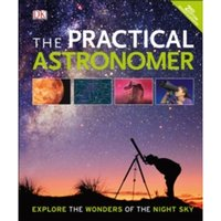 The Practical Astronomer : Explore the Wonder of the Night Sky
