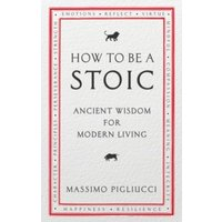 How To Be A Stoic : Ancient Wisdom for Modern Living