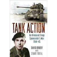 Tank Action : An Armoured Troop Commander's War 1944-45