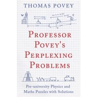 Professor Povey's Perplexing Problems : Pre-University Physics and Maths Puzzles with Solutions