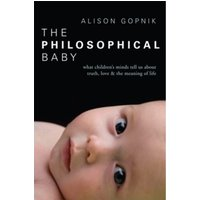The Philosophical Baby : What Children's Minds Tell Us about Truth, Love & the Meaning of Life