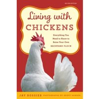 Living with Chickens : Everything You Need To Know To Raise Your Own Backyard Flock