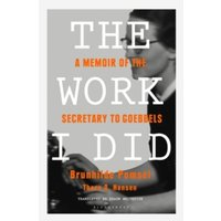 The Work I Did : A Memoir of the Secretary to Goebbels