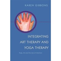 Integrating Art Therapy and Yoga Therapy : Yoga, Art, and the Use of Intention