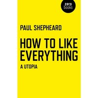 How to Like Everything : A Utopia