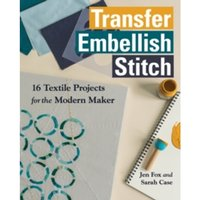 Transfer Embellish Stitch : 16 Textile Projects for the Modern Maker