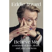 Believe Me : A Memoir of Love, Death and Jazz Chickens