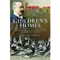 Children's Homes : A History of Institutional Care for Britain s Young