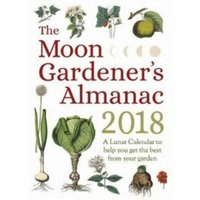 The Moon Gardener's Almanac: A Lunar Calendar to Help You Get the Best From Your Garden : 2018