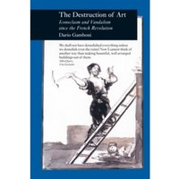 Destruction of Art : Iconoclasm and Vandalism Since the French Revolution