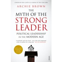 The Myth of the Strong Leader : Political Leadership in the Modern Age