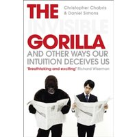 The Invisible Gorilla : And Other Ways Our Intuition Deceives Us