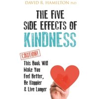 The Five Side Effects of Kindness : This Book Will Make You Feel Better, Be Happier & Live Longer