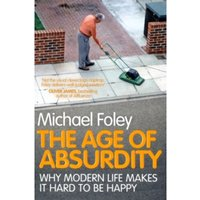 The Age of Absurdity: Why Modern Life makes it Hard to be Happy by Michael Foley (Paperback, 2011)
