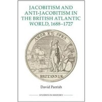 Jacobitism and Anti-Jacobitism in the British Atlantic World, 1688-1727 : v. 98