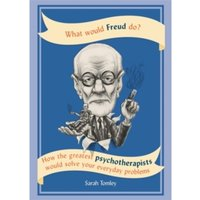 What Would Freud Do? : How the Greatest Psychotherapists Would Solve Your Everyday Problems