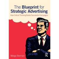 The Blueprint for Strategic Advertising : How Critical Thinking Builds Successful Campaigns