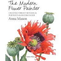 The Modern Flower Painter : Creating Vibrant Botanical Portraits in Watercolour