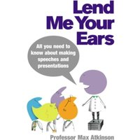 Lend Me Your Ears : All you need to know about making speeches and presentations