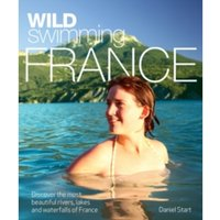 Wild Swimming France : Discover the Most Beautiful Rivers, Lakes and Waterfalls of France
