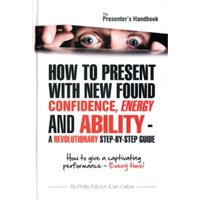 The Presenter's Handbook : How to Give a Captivating Presentation - Every Time!