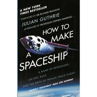 How to Make a Spaceship : A Band of Renegades, an Epic Race and the Birth of Private Space Flight
