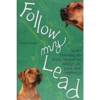Follow My Lead : What Training My Dogs Taught Me about Life, Love, and Happiness