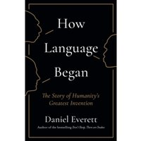 How Language Began : The Story of Humanity's Greatest Invention