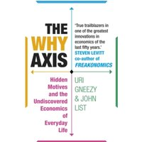 The Why Axis : Hidden Motives and the Undiscovered Economics of Everyday Life